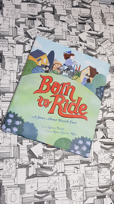 Born to Ride: A Story About Bicycle Face by Larissa Theule and Kelsey Garrity-Riley